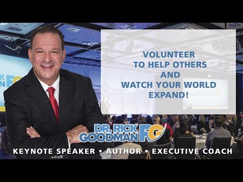 Volunteer to Help Others and Watch Your World Expand! Dr. Rick Goodman Leadership Speaker
